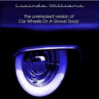 Lucinda Williams Car Wheels on a Gravel Road unrealized version.